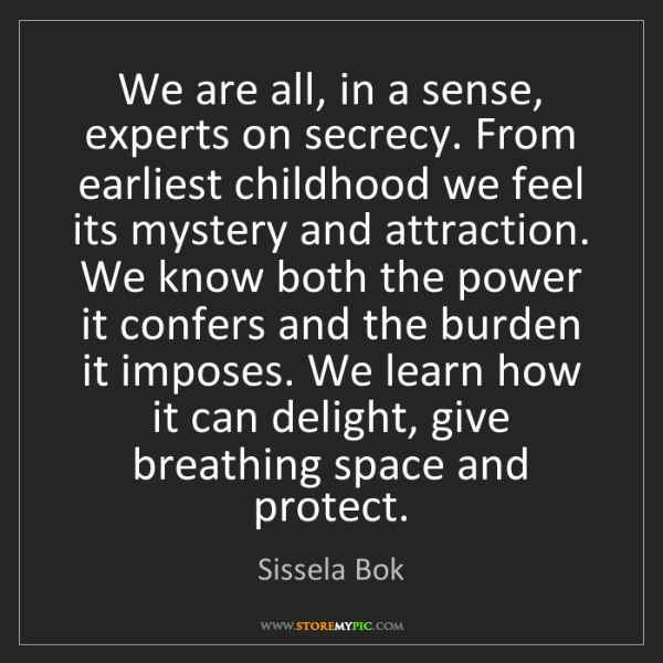 Sissela Bok: We are all, in a sense, experts on secrecy. From earliest...