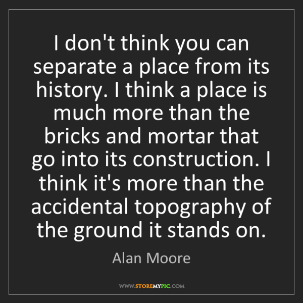 Alan Moore: I don't think you can separate a place from its history....