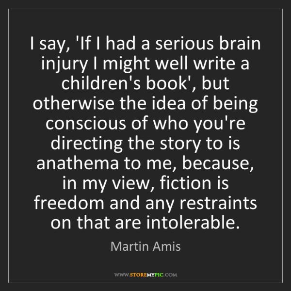 Martin Amis: I say, 'If I had a serious brain injury I might well...