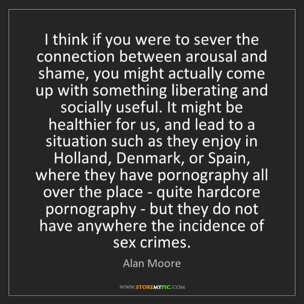 Alan Moore: I think if you were to sever the connection between arousal...