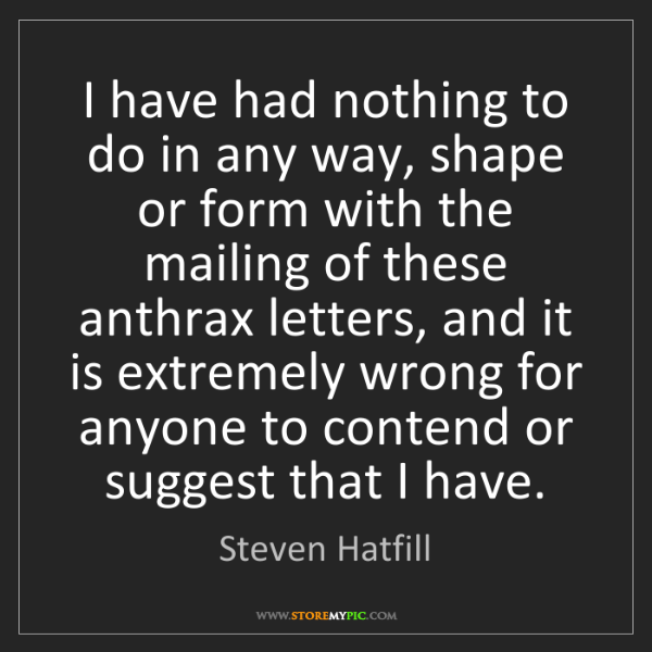Steven Hatfill: I have had nothing to do in any way, shape or form with...