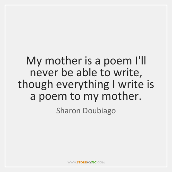 My mother is a poem I'll never be able to write, though ...