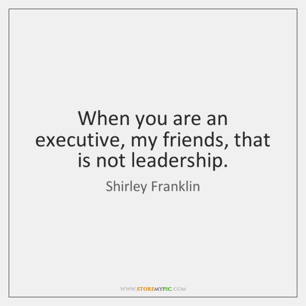 When you are an executive, my friends, that is not leadership.