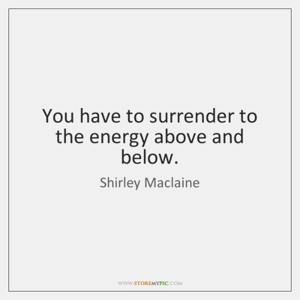 You have to surrender to the energy above and below.