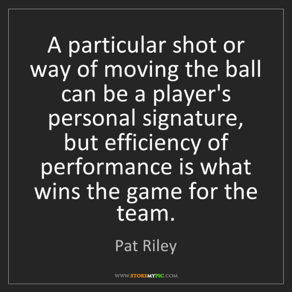 Pat Riley: A particular shot or way of moving the ball can be a...