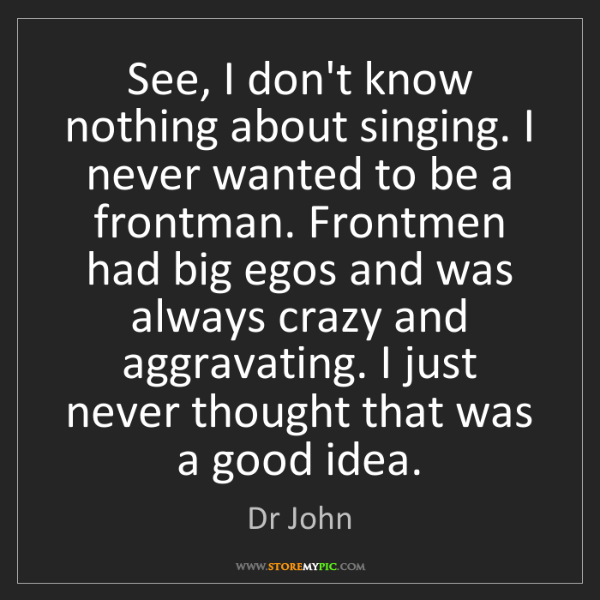 Dr John: See, I don't know nothing about singing. I never wanted...