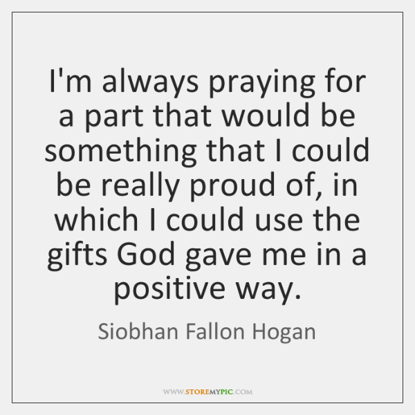 I'm always praying for a part that would be something that I ...