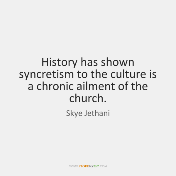 History has shown syncretism to the culture is a chronic ailment of ...