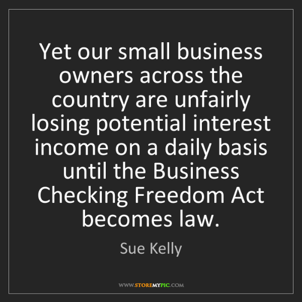 Sue Kelly: Yet our small business owners across the country are...