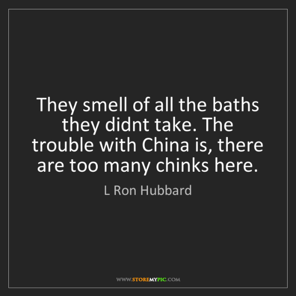 L Ron Hubbard: They smell of all the baths they didnt take. The trouble...