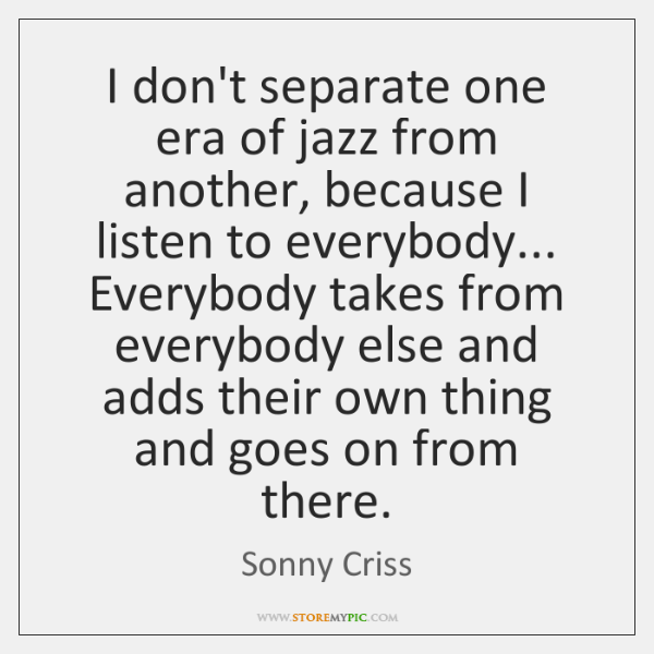 I don't separate one era of jazz from another, because I listen ...