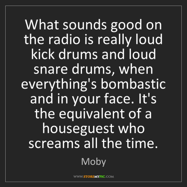 Moby: What sounds good on the radio is really loud kick drums...
