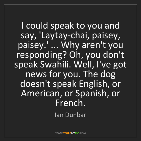 Ian Dunbar: I could speak to you and say, 'Laytay-chai, paisey, paisey.'...