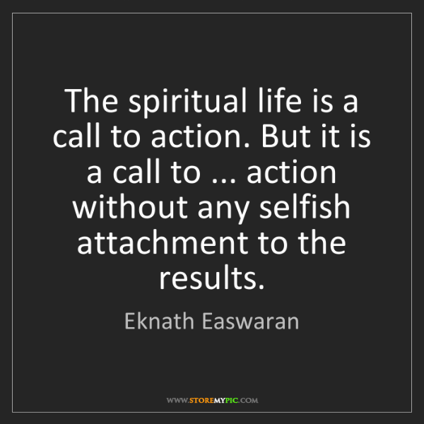 Eknath Easwaran: The spiritual life is a call to action. But it is a call...