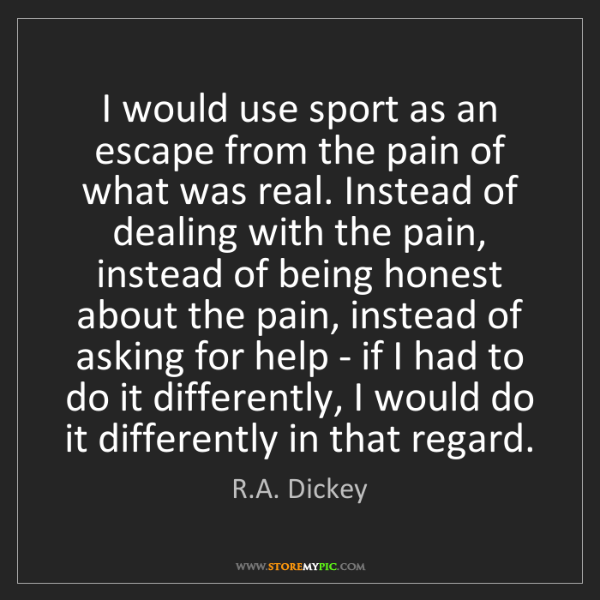R.A. Dickey: I would use sport as an escape from the pain of what...