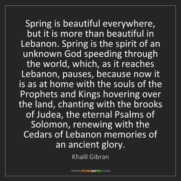 Khalil Gibran: Spring is beautiful everywhere, but it is more than beautiful...