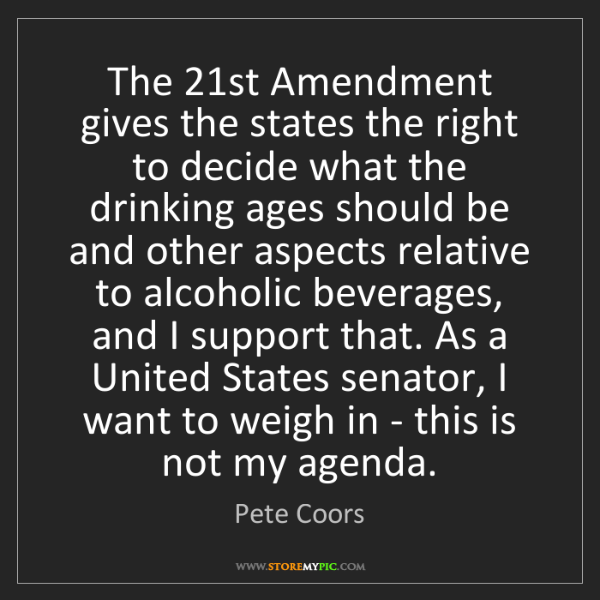 Pete Coors: The 21st Amendment gives the states the right to decide...