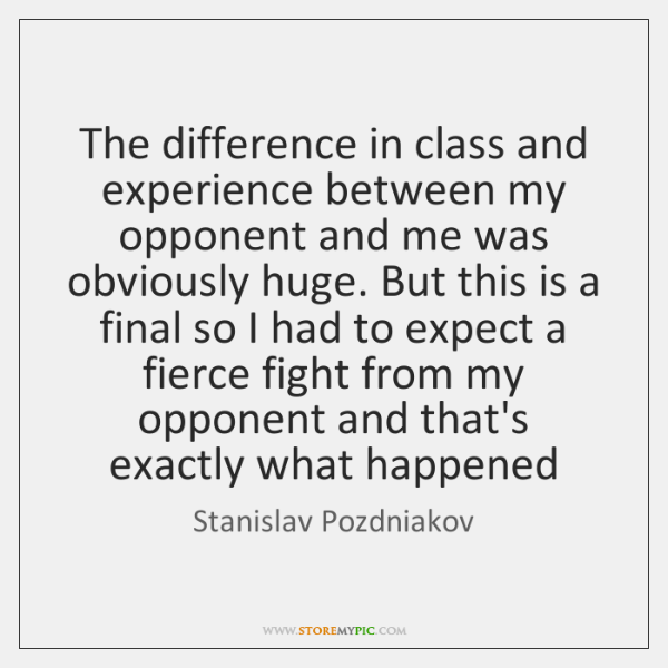 The difference in class and experience between my opponent and me was ...