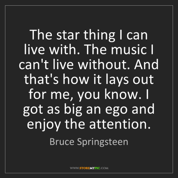 Bruce Springsteen: The star thing I can live with. The music I can't live...
