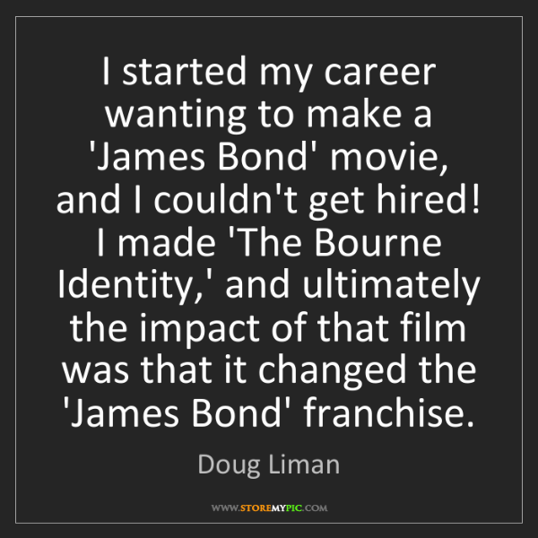 Doug Liman: I started my career wanting to make a 'James Bond' movie,...