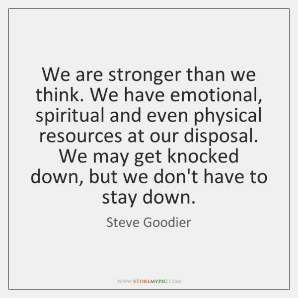 We Are Stronger Than We Think We Have Emotional Spiritual And Even