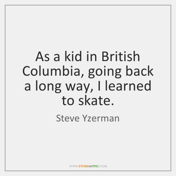 As a kid in British Columbia, going back a long way, I ...