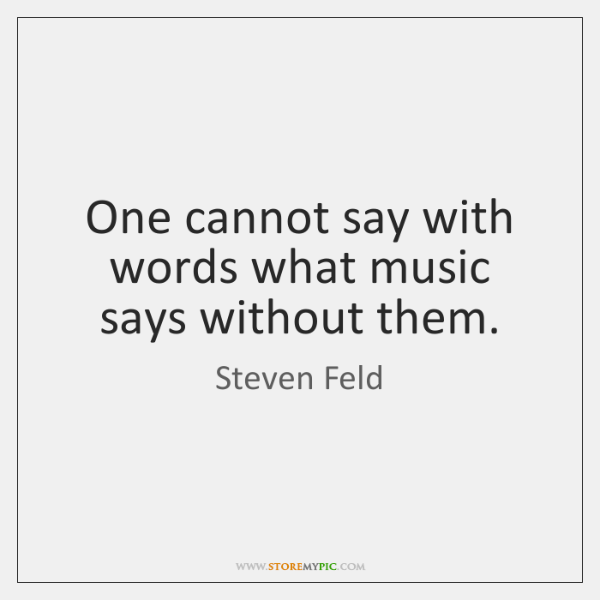 One cannot say with words what music says without them.
