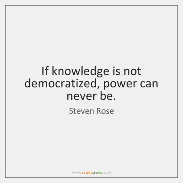 If knowledge is not democratized, power can never be.