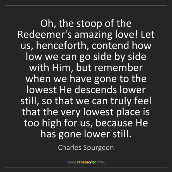 Charles Spurgeon: Oh, the stoop of the Redeemer's amazing love! Let us,...