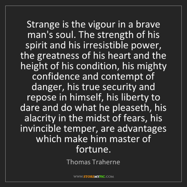 Thomas Traherne: Strange is the vigour in a brave man's soul. The strength...