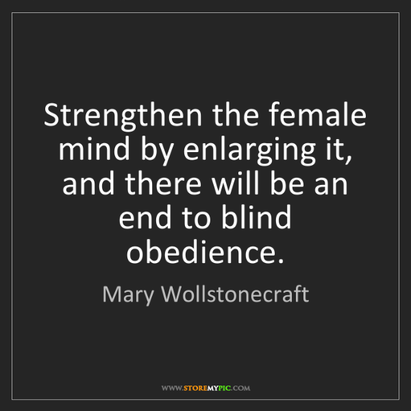 Mary Wollstonecraft: Strengthen the female mind by enlarging it, and there...