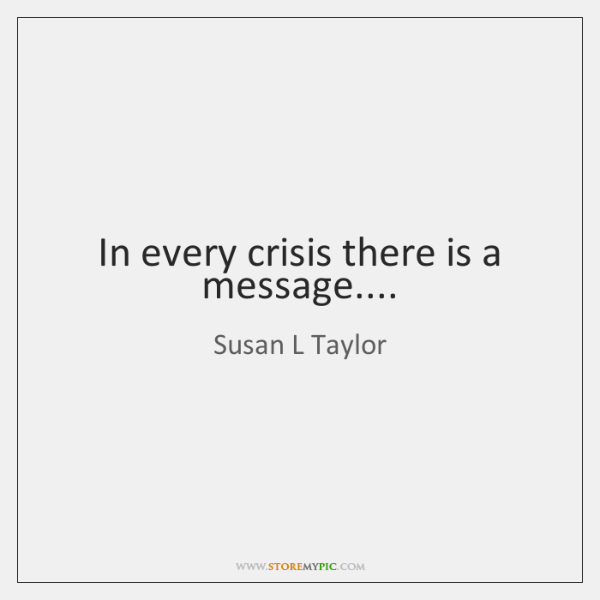 In every crisis there is a message....