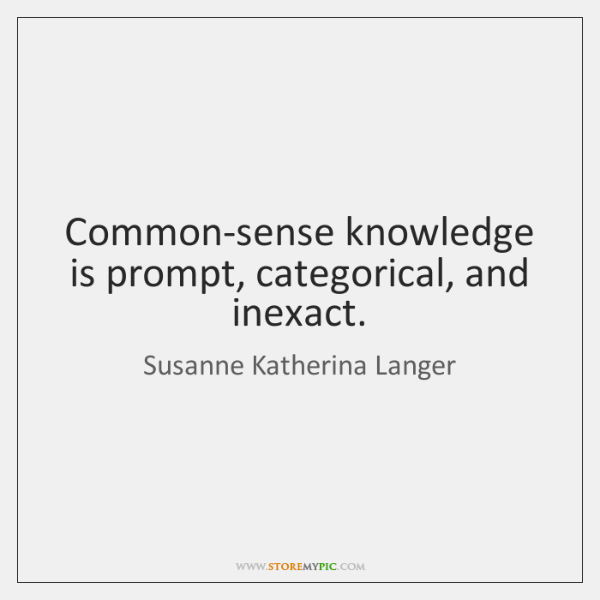 Common-sense knowledge is prompt, categorical, and inexact.