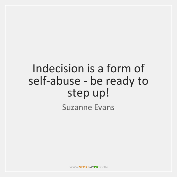 Indecision is a form of self-abuse - be ready to step up!