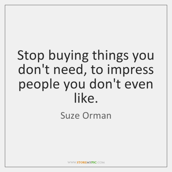 Stop buying things you don't need, to impress people you don't even ...
