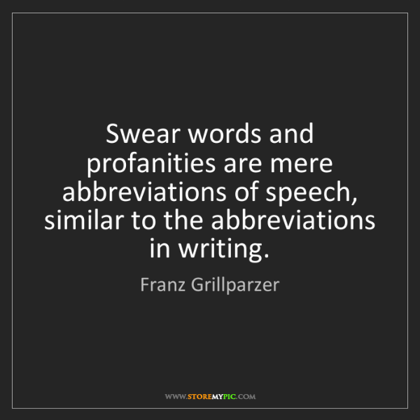 Franz Grillparzer: Swear words and profanities are mere abbreviations of...