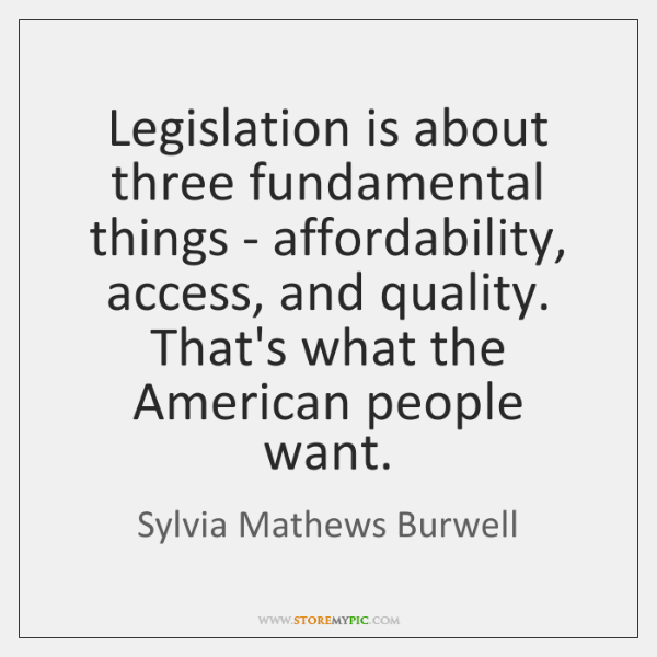 Legislation is about three fundamental things - affordability, access, and quality. That's ...