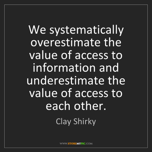 Clay Shirky: We systematically overestimate the value of access to...