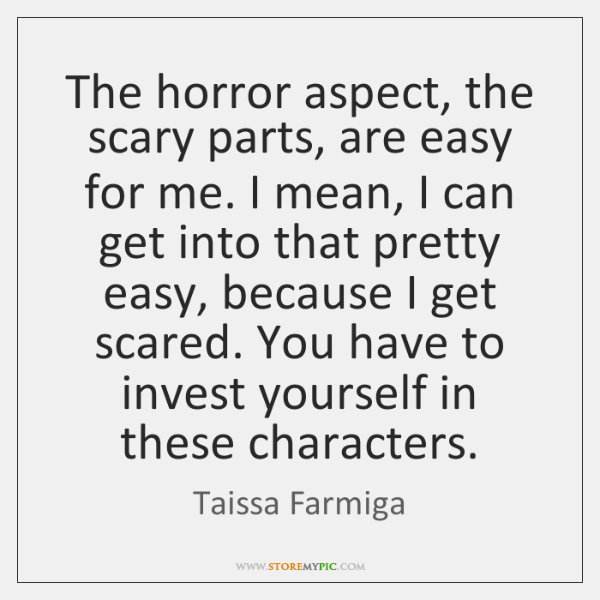 The horror aspect, the scary parts, are easy for me. I mean, ...