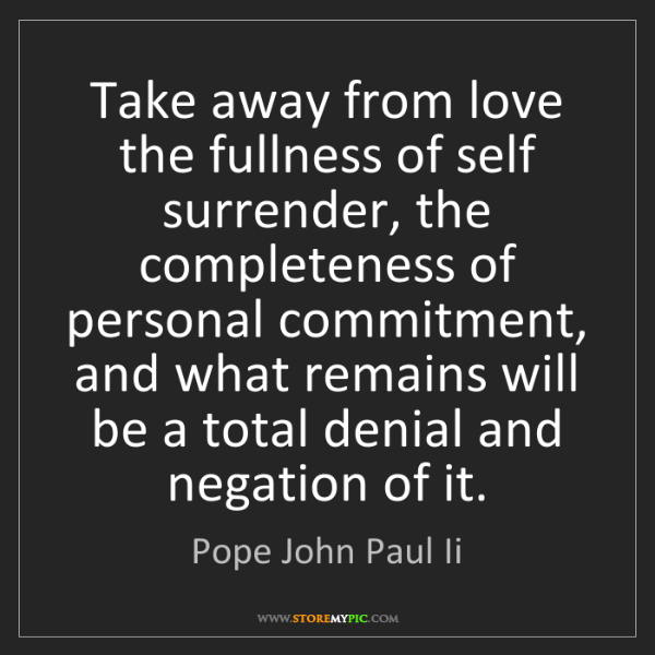 Pope John Paul Ii: Take away from love the fullness of self surrender, the...
