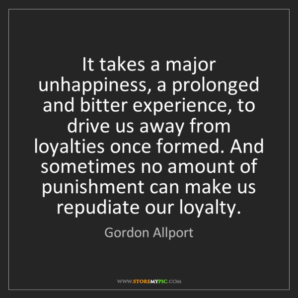 Gordon Allport: It takes a major unhappiness, a prolonged and bitter...