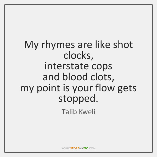 My rhymes are like shot clocks,  interstate cops  and blood clots,  my ...