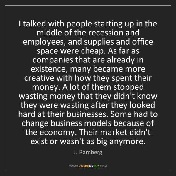 JJ Ramberg: I talked with people starting up in the middle of the...