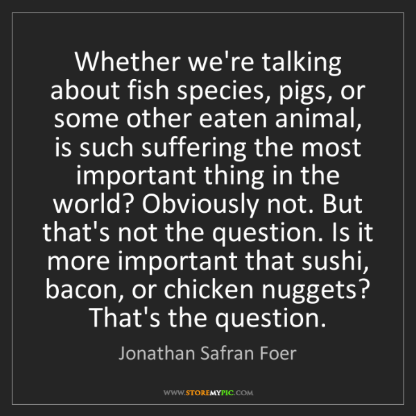 Jonathan Safran Foer: Whether we're talking about fish species, pigs, or some...
