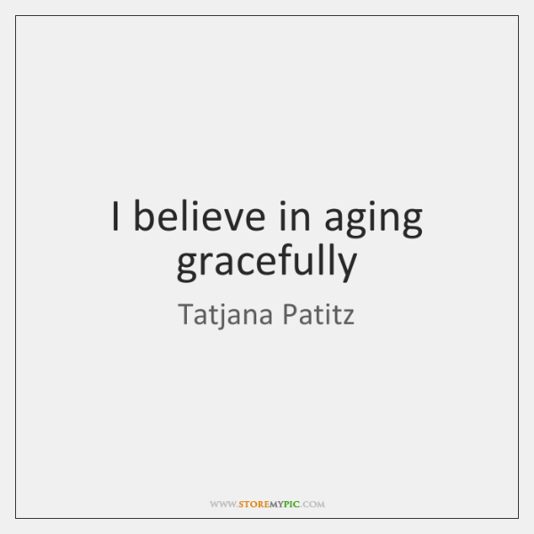 I believe in aging gracefully