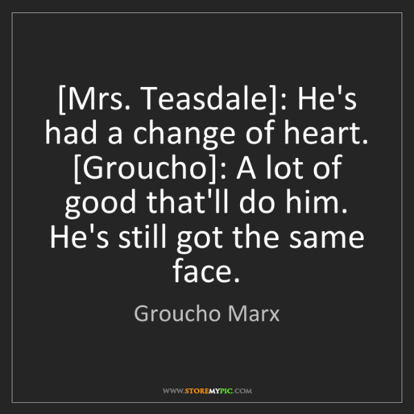 Groucho Marx: [Mrs. Teasdale]: He's had a change of heart. [Groucho]:...