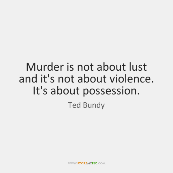 Murder is not about lust and it's not about violence. It's about ...