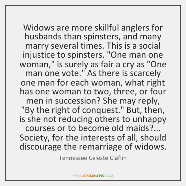 Widows are more skillful anglers for husbands than spinsters, and many marry ...