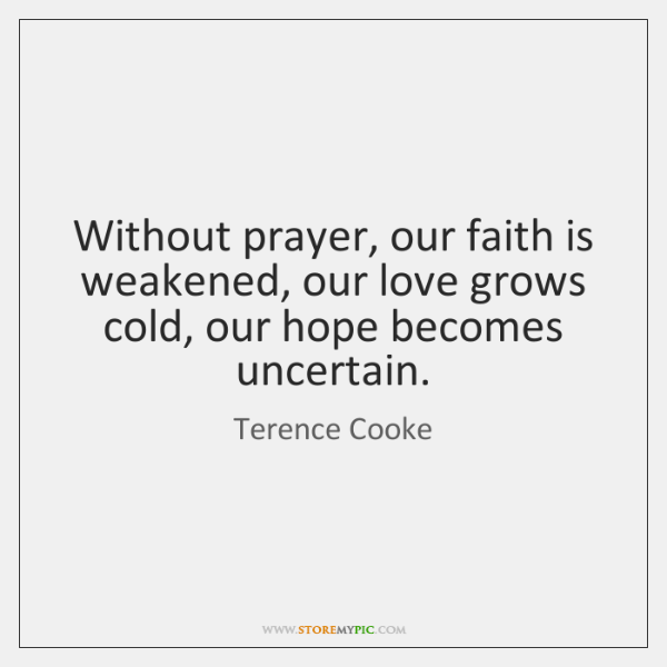 Without prayer, our faith is weakened, our love grows cold, our hope ...