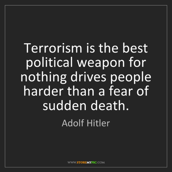 Adolf Hitler: Terrorism is the best political weapon for nothing drives...